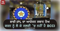 ਬਾਕੀ IPL ਦਾ ਆਯੋਜਨ ਸਥਾਨ ਤੈਅ ਕਰਨ ਨੂੰ ਲੈ ਕੇ ਜਲਦੀ 'ਚ ਨਹੀਂ ਹੈ BCCI