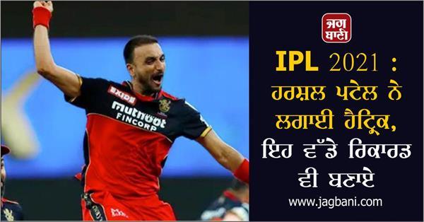IPL 2021 : ਹਰਸ਼ਲ ਪਟੇਲ ਨੇ ਲਗਾਈ ਹੈਟ੍ਰਿਕ, ਇਹ ਵੱਡੇ ਰਿਕਾਰਡ ਵੀ ਬਣਾਏ