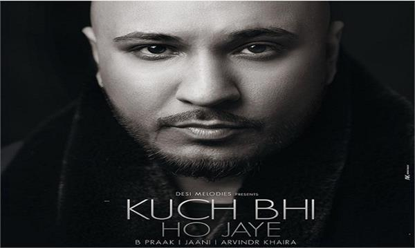 b praak new punjabi song kuch bhi ho jaye released