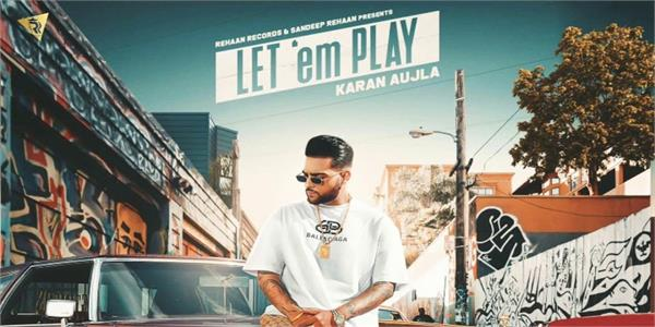 karan aujla latest punjabi song   let   em play   released