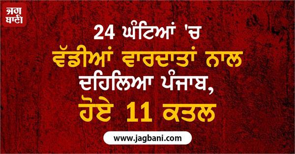 punjab 24 hours major incidents 10 murders