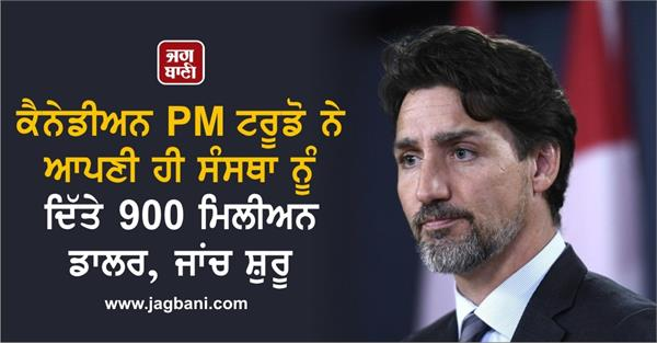 canadian pm justin trudeau gave 900 m doller to his organization