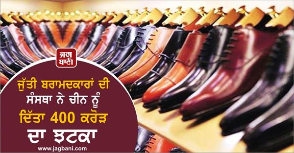 shoe exporters association gave a blow of 400 crores to china