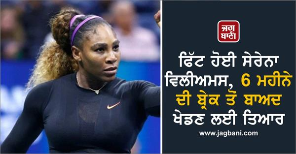fit serena williams ready to play after 6 months break