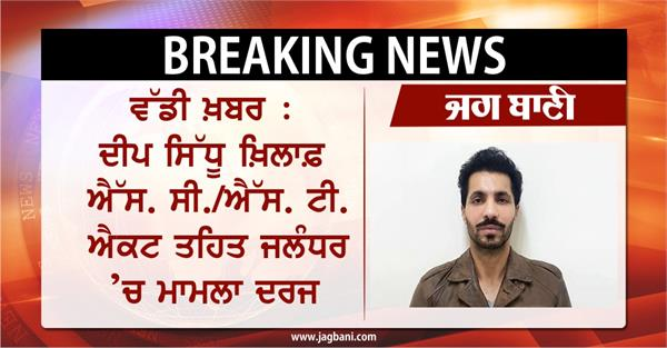 big news a case has been registered against deep sidhu in