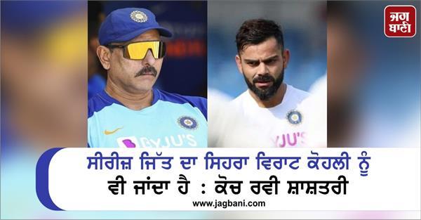credit for the series win goes to virat kohli too coach ravi shastri
