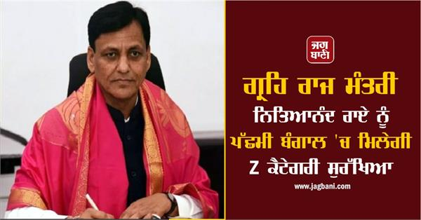 minister of state for home nityanand rai to get z category security in wb