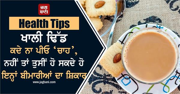 health tips morning empty stomach do not drink tea illness