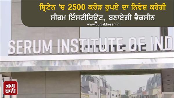 serum institute of india invest 24 billion 57 crore in uk british pm announces
