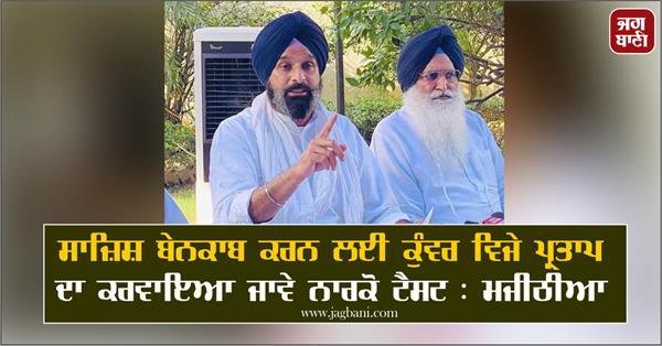 kunwar vijay pratap should undergo narco test to expose conspiracy majithia