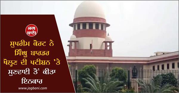 supreme court refuses to hear plea to open singhu border